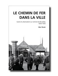 Alix Sacre - Le chemin de fer dans la ville - Gares et urbanisation au Nord-Est de Bruxelles 1850-1930.