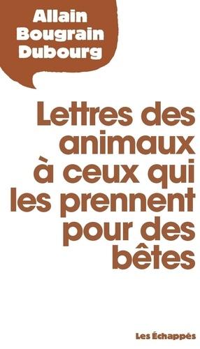 Allain Bougrain Dubourg - Lettres des animaux à ceux qui les prennent pour des bêtes.