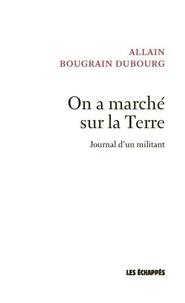 Allain Bougrain Dubourg - On a marché sur la Terre - Journal d'un militant.