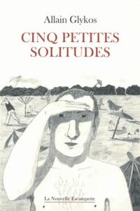 Allain Glykos - Cinq petites solitudes.
