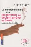 Allen Carr - La méthode simple pour les femmes qui veulent arrêter de fumer - Arrêter de fumer sans prendre du poids, c'est possible !.