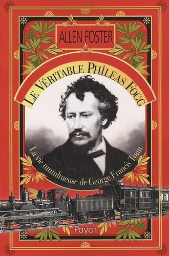 Allen Foster - Le véritable Phileas Fogg - La vie tumultueuse de Georges Francis Train.