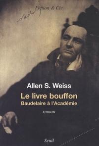Allen S. Weiss - Le livre bouffon - Baudelaire à l'Académie.