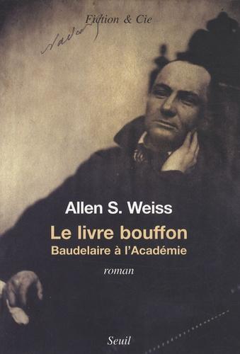 Allen Weiss - Le livre bouffon - Baudelaire à l'Académie.