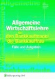 Allgemeine Wirtschaftslehre für den Bankkaufmann/die Bankkauffrau - Fälle und Aufgaben Arbeitsheft.