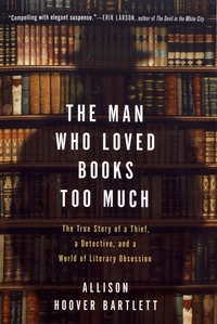 Allison Hoover Bartlett - The Man Who Loved Books Too Much - The True Story of a Thief, a Detective, and a World of Literary Obsession.
