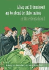 """Alltag und Frömmigkeit am Vorabend der Reformation in Mitteldeutschland - Katalog zur Ausstellung """"Umsonst ist der Tod""""."""