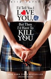 Ally Carter - I'd Tell You I Love You, But Then I'd Have To Kill You - Book 1.