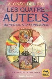 Alonso Del Rio - Les quatre autels - Du mental à la conscience, la voie de l'Ayahuasca.