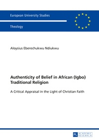 Aloysius Ndiukwu - Authenticity of Belief in African (Igbo) Traditional Religion - A Critical Appraisal in the Light of Christian Faith.