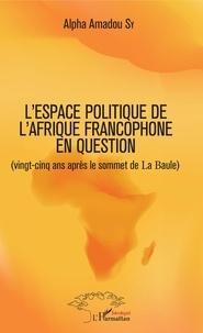 Alpha Amadou Sy - Leurres ou lueurs dans l'espace politique de l'Afrique francophone ? - (Vingt-cinq ans après le sommet de La Baule).