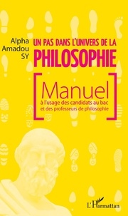 Un pas dans l'univers de la philosophie- Manuel à l'usage des candidats au bac et des professeurs de philosophie - Alpha Amadou Sy |