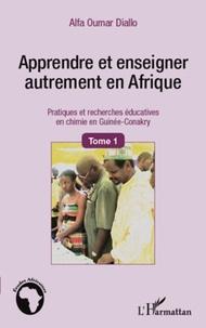 Alpha Oumar Diallo - Apprendre et enseigner autrement en Afrique - Tome 1, Pratiques et recherches éducatives en chimie en Guinée-Conakry.