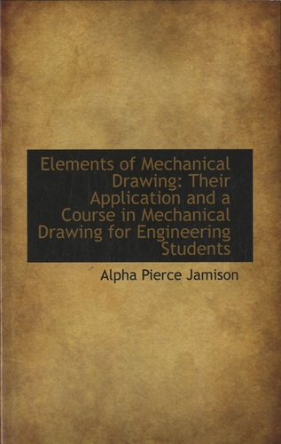 Alpha Pierce Jamison - Elements of Mechanical Drawing : Their Application and a Course in Mechanical Drawing for Engineering Students.