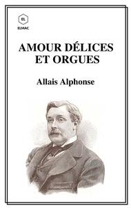 Alphonse Allais - Amour Délices et Orgues.