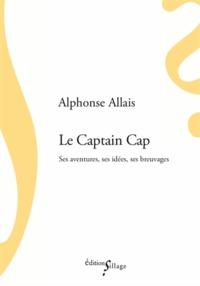 Alphonse Allais - Le Captain Cap - Ses aventures, ses idées, ses breuvages.
