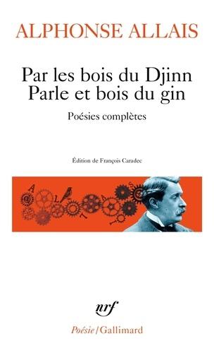Alphonse Allais - Par les bois du Djinn Parle et bois du gin - Poésies complètes.