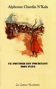 Alphonse Chardin N'Kala - Ce foutoir est pourtant mon pays.