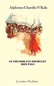 Alphonse Chardin N'kala - Ce foutoir est pourtant mon pays - Un roman saisissant.