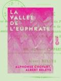 Alphonse Chopart et Albert Beleys - La Vallée de l'Euphrate - Aperçu général géographique, agricole, industriel et commercial.