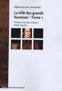 Alphonse de Lamartine - La vie des grands hommes - Tome 1, Homère, Socrate, Cicéron, Antar, Rustem.