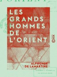 Alphonse de Lamartine - Les Grands Hommes de l'Orient - Mahomet, Tamerlan, le sultan Zizim.