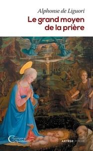 Alphonse de Liguori - Le grand moyen de la prière - Pour obtenir le salut éternel et toutes les grâces que nous désirons de Dieu.