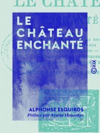 Alphonse Esquiros et Arsène Houssaye - Le Château enchanté.