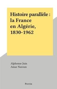 Alphonse Juin et Amar Naroun - Histoire parallèle : la France en Algérie, 1830-1962.