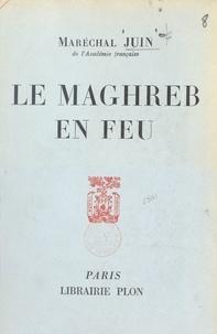 Alphonse Juin - Le Maghreb en feu.