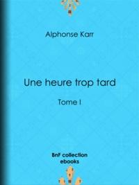 Alphonse Karr - Une heure trop tard - Tome I.