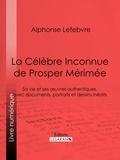 Alphonse Lefebvre et  Ligaran - La Célèbre Inconnue de Prosper Mérimée - Sa vie et ses œuvres authentiques, avec documents, portraits et dessins inédits.