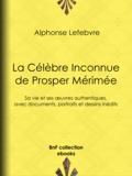 Alphonse Lefebvre et Félix Chambon - La Célèbre Inconnue de Prosper Mérimée - Sa vie et ses œuvres authentiques, avec documents, portraits et dessins inédits.