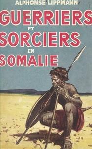 Alphonse Lippmann - Guerriers et sorciers en Somalie.