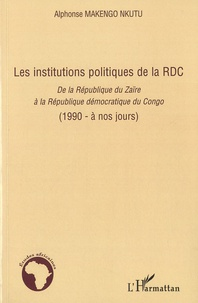 Alphonse Makengo Nkutu - Les institutions politiques de la RDC - De la République du Zaïrere à la République démocratique du Congo (1990 - à nos jours).