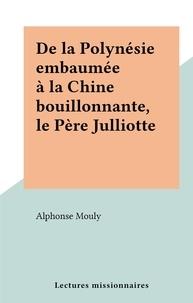 Alphonse Mouly - De la Polynésie embaumée à la Chine bouillonnante, le Père Julliotte.
