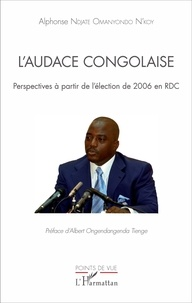 Alphonse Ndjate Omanyondo N'Koy - L'audace congolaise - Perspectives à partir de l'élection de 2006 en RDC.