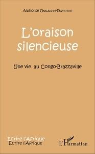 Alphonse Ongagou-Datchou - L'oraison silencieuse - Une vie au Congo-Brazzaville.