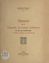 Alphonse Veuillet - Histoire de la chapelle de Sainte-Catherine et de ses prébendes à Saint-André-en-Roannais.