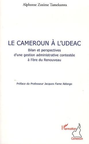Alphonse Zozime Tamekamta - Le Cameroun à l'UDEAC - Bilan et perspective d'une gestion administrative contestée à l'ère du Renouveau.