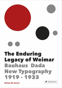 Alston W. Purvis - The enduring legacy of Weimar - Bauhaus, Dada, new typography 1919-1933.