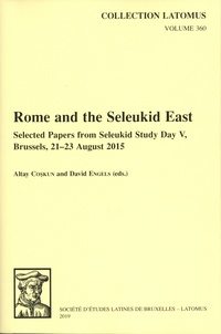 Altay Coskun et David Engels - Rome and the Seleukid East - Select Papers form Seleukid Study Day V, Brussels, 21-23 August 2015.