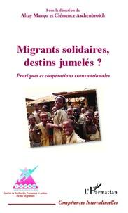 Altay Manço et Clémence Aschenbroich - Migrants solidaires, destins jumelés ? - Pratiques et coopérations transnationales.