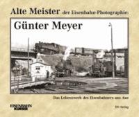 Alte Meister der Eisenbahn-Photographie: Günter Meyer - Das Lebenswerk des Eisenbahners aus Aue.