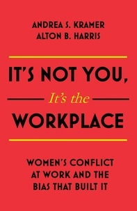 Alton B. Harris et Andrea S. Kramer - It's Not You, It's the Workplace - Women's Conflict at Work and the Bias that Built it.