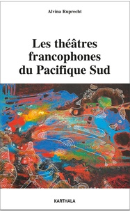 Alvina Ruprecht - Les théâtres francophones du Pacifique Sud - Entretiens avec des artistes de Nouvelle-Calédonie et de Polynésie française.