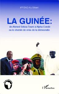 Aly Gilbert Iffono - La Guinée : de Ahmed Sékou Touré à Alpha Condé ou le chemin de croix de la démocratie.