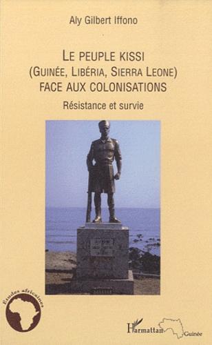 Aly Gilbert Iffono - Le peuple Kissi (Guinée, Libéria, Sierra Léone) face aux colonisations - Résistance et survie.
