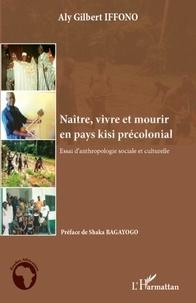 Aly Gilbert Iffono - Naître, vivre et mourir en pays kisi précolonial - Essai d'anthropologie sociale et culturelle.