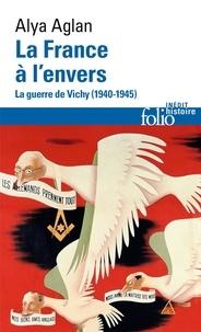 Alya Aglan - La France à l'envers - La guerre de Vichy (1940-1945).